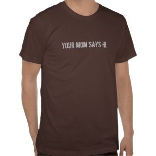Your mom says hi. t shirts