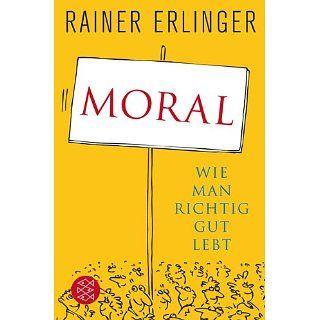 Moral Wie man richtig gut lebt Rainer Erlinger Bücher