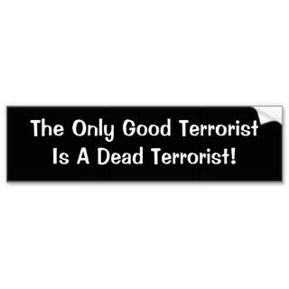 The Only Good TerroristIs A Dead Terrorist! Bumper Stickers