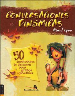 Conversaciones Dinamicas 50 Disparadores de Discusion Para Grupos