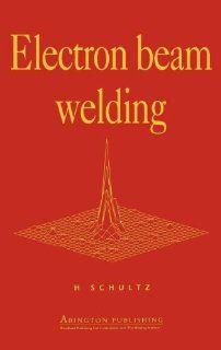 Electron Beam Welding: H Schultz, Helmut Schultz: 9781855730502