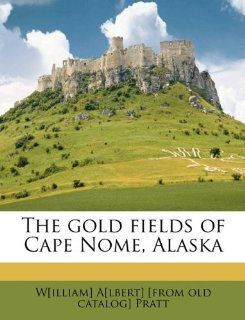 The gold fields of Cape Nome, Alaska W[illiam] A[lbert] [from old